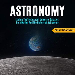 Astronomy: Explore the Truth About Universe, Galaxies, Dark Matter and the History of Astronomy Audiobook By Dinah Brannon cover art