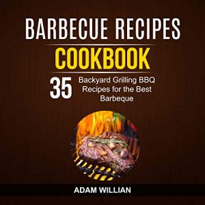Barbecue Recipes Cookbook: 35 Backyard Grilling BBQ Recipes for the Best Barbeque Audiobook By Adam Willian cover art