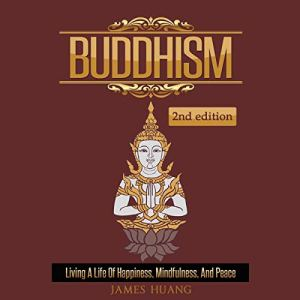 Buddhism: Living a Life of Happiness, Mindfulness & Peace Audiobook By James Huang cover art
