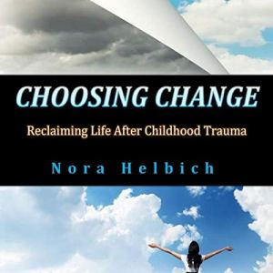 Choosing Change: Reclaiming Life After Childhood Trauma Audiobook By Nora Helbich cover art