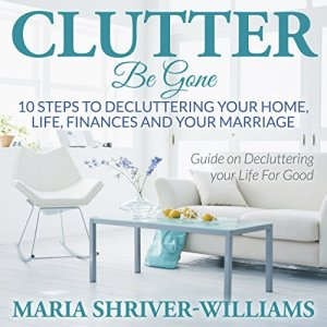 Clutter Be Gone: 10 Steps to Decluttering Your Home, Life, Finances and Your Marriage Audiobook By Maria Shriver cover art