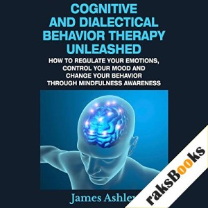 Cognitive and Dialectical Behavior Therapy Unleashed Audiobook By James Ashley cover art