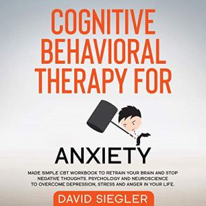 Cognitive Behavioral Therapy for Anxiety: Made Simple CBT Workbook to Retrain Your Brain and Stop Negative Thoughts. Psychology and Neuroscience to Overcome Depression, Stress, and Anger in Your Life Audiobook By David Siegler cover art