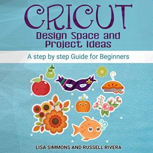 Cricut: Design Space and Project Ideas Audiobook By Lisa Simmons, Russell Rivera cover art