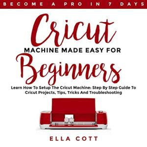 Cricut Machine Made Easy for Beginners: Learn How to Setup the Cricut Machine: Step by Step Guide to Cricut Projects, Tips, Tricks and Troubleshooting Audiobook By Ella Cott cover art