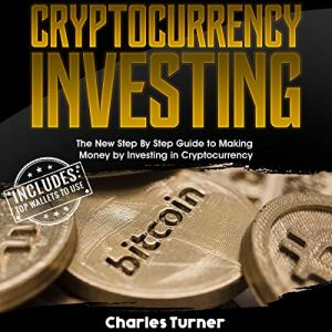Cryptocurrency Investing: The New Step by Step Guide to Making Money by Investing in Cryptocurrency Audiobook By Charles Turner cover art