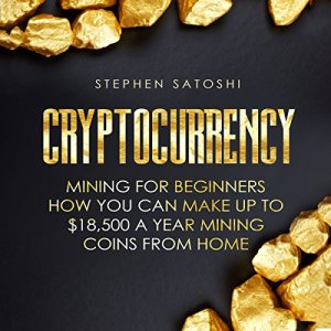 Cryptocurrency: Mining for Beginners - How You Can Make up to $18,500 a Year Mining Coins from Home Audiobook By Stephen Satoshi cover art