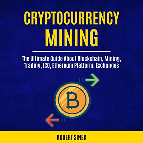 Cryptocurrency Mining: The Ultimate Guide About Blockchain, Mining, Trading, ICO, Ethereum Platform, Exchanges Audiobook By Robert Sinek cover art