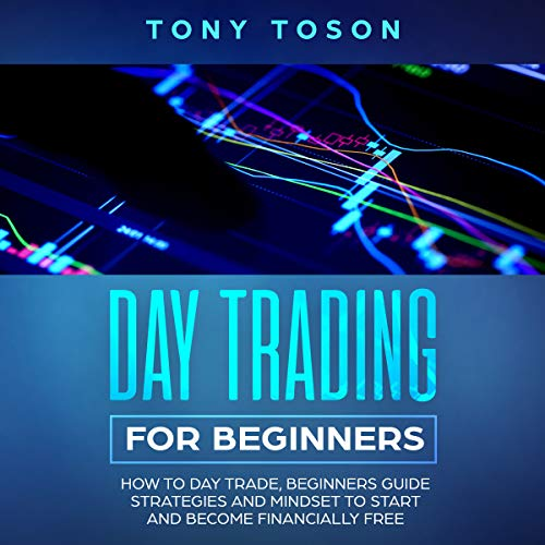 Day Trading for Beginners: How to Day Trade, Beginners Guide, Strategies and Mindset to Start and Become Financially Free Audiobook By Tony Toson cover art