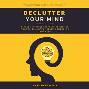 Declutter Your Mind: Simple and Effective Ways to Relieve Anxiety, Eliminate Negative Thoughts and Fear Audiobook By Howard Wells cover art