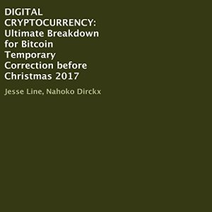 Digital Cryptocurrency: Ultimate Breakdown for Bitcoin Temporary Correction Before Christmas 2017 Audiobook By Jesse Line, Nahoko Dirckx cover art