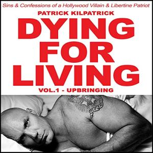 Dying for Living: Sins & Confessions of a Hollywood Villain & Libertine Patriot Audiobook By Patrick Kilpatrick cover art