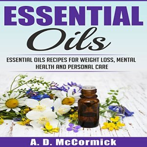 Essential Oils: Essential Oils Recipes for Weight Loss, Mental Health and Personal Care Audiobook By A. D. McCormick cover art