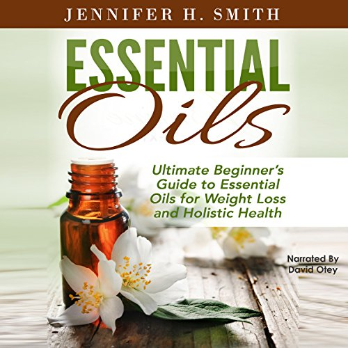Essential Oils: Ultimate Beginner's Guide to Essential Oils for Weight Loss and Holistic Health Audiobook By Jennifer Smith cover art