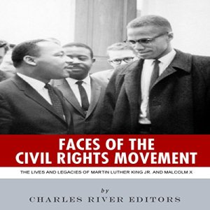 Faces of the Civil Rights Movement: The Lives and Legacies of Martin Luther King Jr. and Malcolm X Audiobook By Charles River Editors cover art
