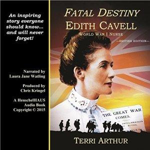Fatal Destiny: Edith Cavell, World War I Nurse (UK Edition) Audiobook By Terri Arthur cover art