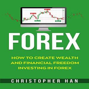 Forex: How to Create Wealth and Financial Freedom Investing in Forex Audiobook By Christopher Han cover art