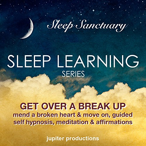 Get Over a Break Up, Mend a Broken Heart and Move on: Sleep Learning, Guided Self Hypnosis, Meditation & Affirmations - Jupiter Productions Audiobook By Jupiter Productions cover art