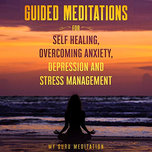 Guided Meditations for Self Healing, Overcoming Anxiety, Depression and Stress Management Audiobook By My Guru Meditation cover art
