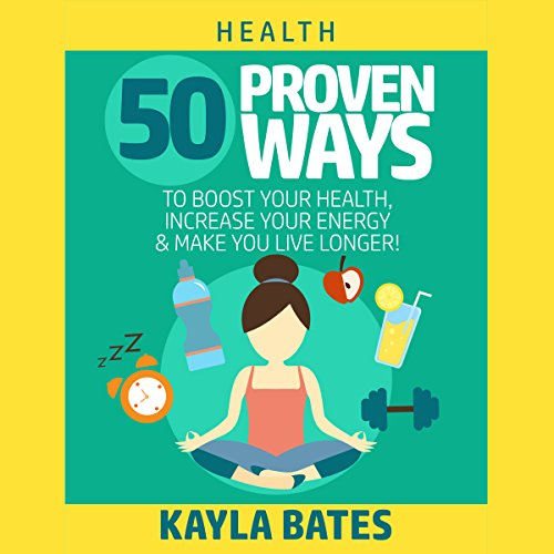 Health: 50 Proven Ways to Boost Your Health, Increase Your Energy & Make You Live Longer! Audiobook By Kayla Bates cover art