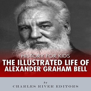 History for Kids: The Illustrated Life of Alexander Graham Bell Audiobook By Charles River Editors cover art