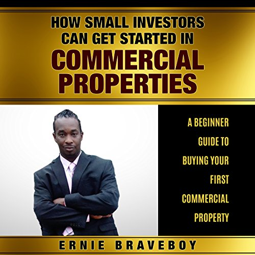 How Small Investors Can Get Started in Commercial Properties - A Beginner Guide to Buying Your First Commercial Property Audiobook By Ernie Braveboy cover art