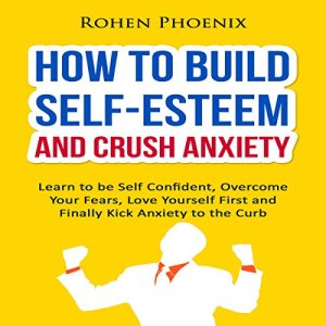 How to Build Self-Esteem and Crush Anxiety Audiobook By Rohen Phoenix cover art