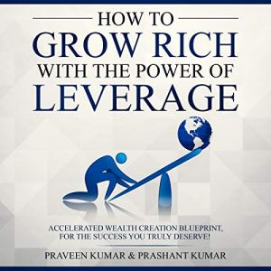 How to Grow Rich with the Power of Leverage: Accelerated Wealth Creation Blueprint, for the Success You Truly Deserve! Audiobook By Praveen Kumar cover art