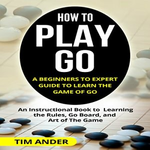 How to Play Go: A Beginners to Expert Guide to Learn the Game of Go Audiobook By Tim Ander cover art