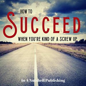 How to Succeed When You're Kind of a Screw Up Audiobook By In A Nutshell Publishing cover art