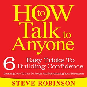 How To Talk To Anyone: 6 Easy Tricks To Building Confidence, Learning How To Talk To People And Skyrocketing Your Self-esteem Audiobook By Steve Robinson cover art