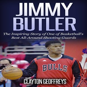 Jimmy Butler: The Inspiring Story of One of Basketball's Best All-Around Shooting Guards Audiobook By Clayton Geoffreys cover art