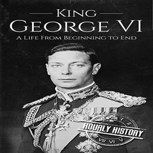 King George VI: A Life from Beginning to End Audiobook By Hourly History cover art
