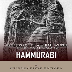 Legends of the Ancient World: The Life and Legacy of Hammurabi Audiobook By Charles River Editors cover art