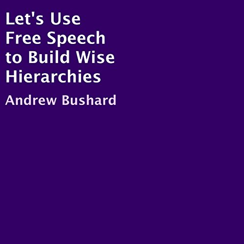 Let's Use Free Speech to Build Wise Hierarchies Audiobook By Andrew Bushard cover art