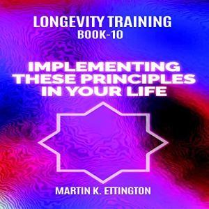 Longevity Training Book 10: Implementing These Principles in Your Life Audiobook By Martin K. Ettington cover art