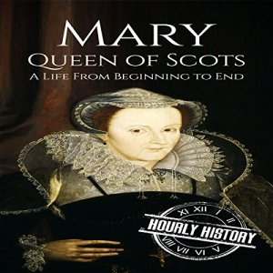 Mary Queen of Scots: A Life from Beginning to End Audiobook By Hourly History cover art