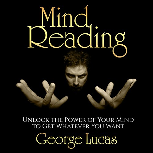 Mind Reading: Unlock the Power of Your Mind to Get Whatever You Want Audiobook By George Lucas cover art