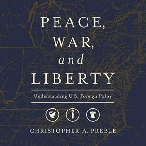 Peace, War, and Liberty: Understanding U.S. Foreign Policy Audiobook By Christopher A. Preble cover art