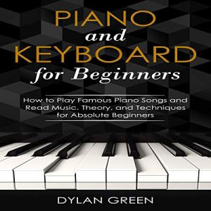 Piano and Keyboard for Beginners: How to Play Famous Piano Songs and Read Music Audiobook By Dylan Green cover art