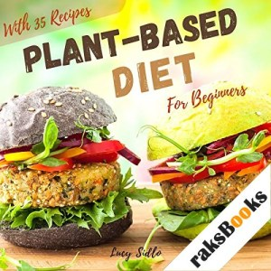 Plant-Based Diet: Beginner's Guide to A Plant-Based Living with over 35 Simple and Delicious Plant Based Recipes Audiobook By Lucy Sidlo cover art