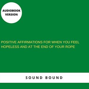 Positive Affirmations for When You Are Angry, You Feel Hopeless and at the End of Your Rope Audiobook By Sound Bound cover art