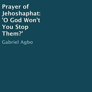 Prayer of Jehoshaphat: 'O God Won't You Stop Them?' Audiobook By Gabriel Agbo cover art