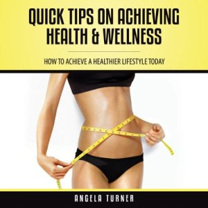Quick Tips on Achieving Health & Wellness Audiobook By Angela Turner cover art