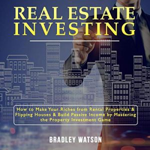Real Estate Investing: How to Make Your Riches from Rental Properties and Flipping Houses, and Build Passive Income by Mastering the Property Investment Game Audiobook By Bradley Watson cover art