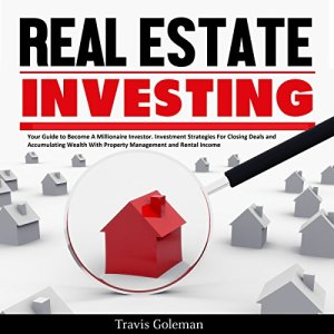 Real Estate Investing: Your Guide to Become a Millionaire Investor. Investment Strategies for Closing Deals and Accumulating Wealth with Property Management and Rental Income Audiobook By Travis Goleman cover art