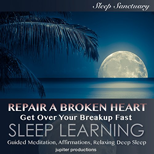Repair a Broken Heart, Get over Your Breakup Fast: Sleep Learning Audiobook By Jupiter Productions cover art