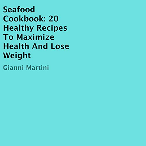 Seafood Cookbook: 20 Healthy Recipes to Maximize Health and Lose Weight Audiobook By Gianni Martini cover art