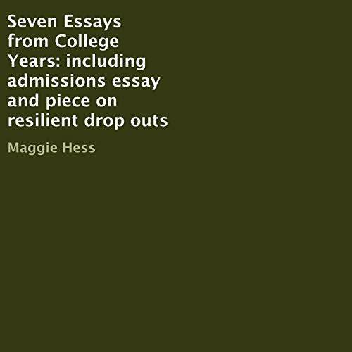 Seven Essays from College Years: Including Admissions Essay and Piece on Resilient Drop Outs Audiobook By Maggie Hess cover art