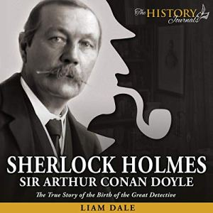 Sherlock Holmes: Sir Arthur Conan Doyle Audiobook By The History Journals, Liam Dale cover art
